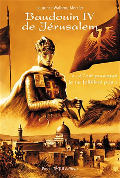 Baudouin IV de Jérusalem - Pierre TEQUI - Editeur Religieux