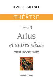 Théâtre tome 3 : Arius et autres pièces