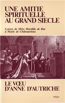 Une amitié spirituelle au grand siècle - Le Vœu d'Anne d'Autriche