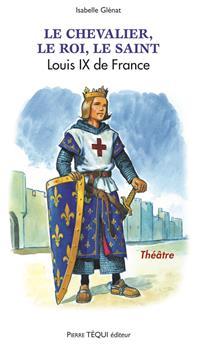 Le chevalier, le roi, le saint - Louis IX de France