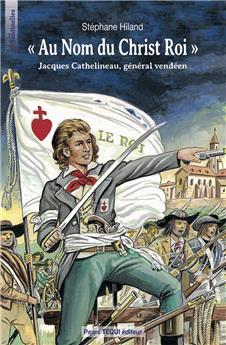 « Au Nom du Christ-Roi » Jacques Cathelineau, général vendéen